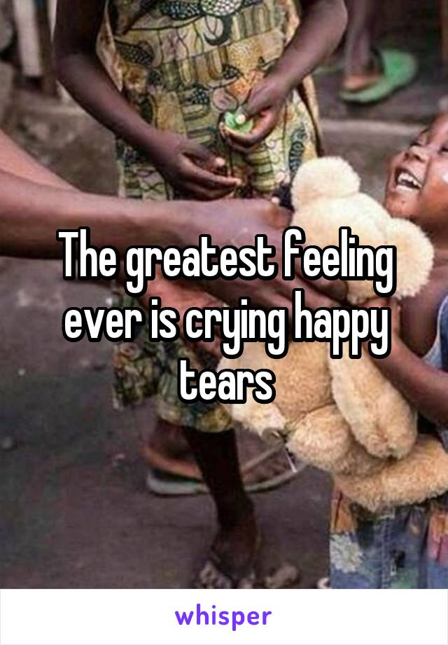The greatest feeling ever is crying happy tears