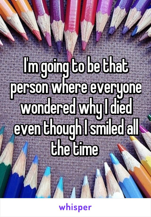 I'm going to be that person where everyone wondered why I died even though I smiled all the time