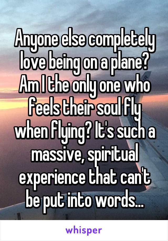 Anyone else completely love being on a plane? Am I the only one who feels their soul fly when flying? It's such a massive, spiritual experience that can't be put into words...