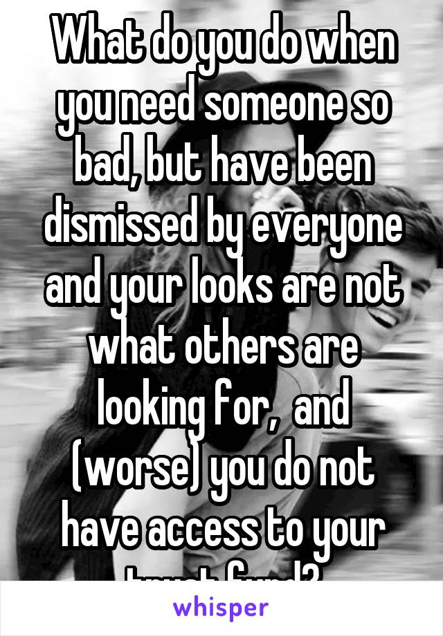 What do you do when you need someone so bad, but have been dismissed by everyone and your looks are not what others are looking for,  and (worse) you do not have access to your trust fund?