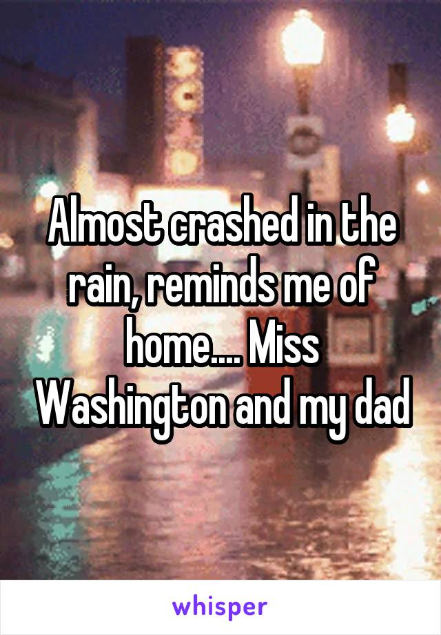 Almost crashed in the rain, reminds me of home.... Miss Washington and my dad