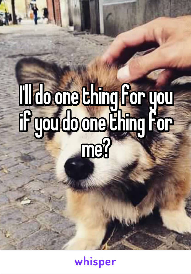 I'll do one thing for you if you do one thing for me?