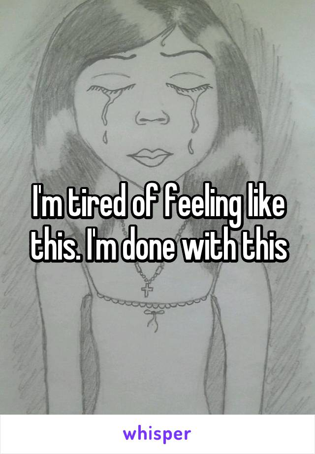 I'm tired of feeling like this. I'm done with this