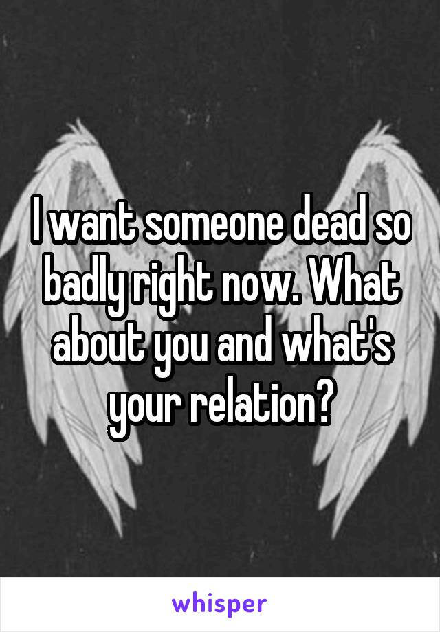 I want someone dead so badly right now. What about you and what's your relation?
