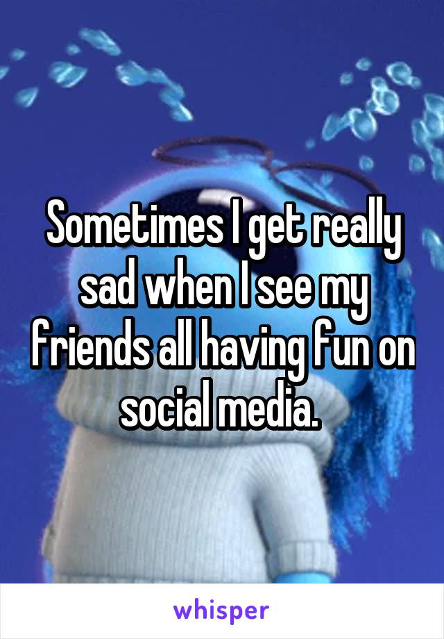 Sometimes I get really sad when I see my friends all having fun on social media.