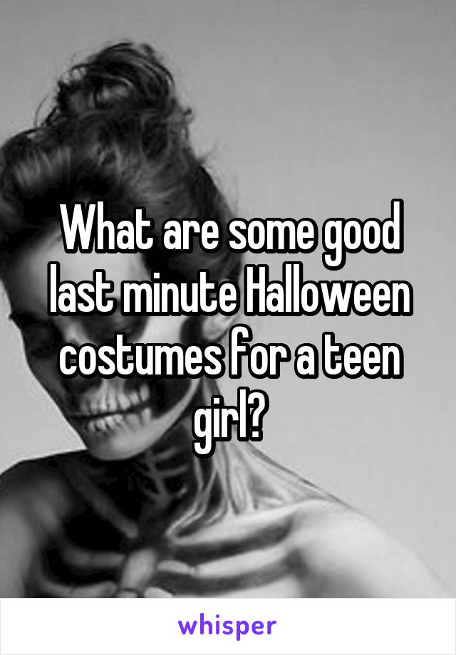 What are some good last minute Halloween costumes for a teen girl?
