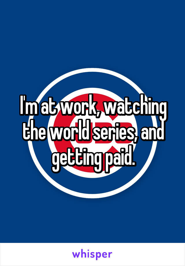 I'm at work, watching the world series, and getting paid.