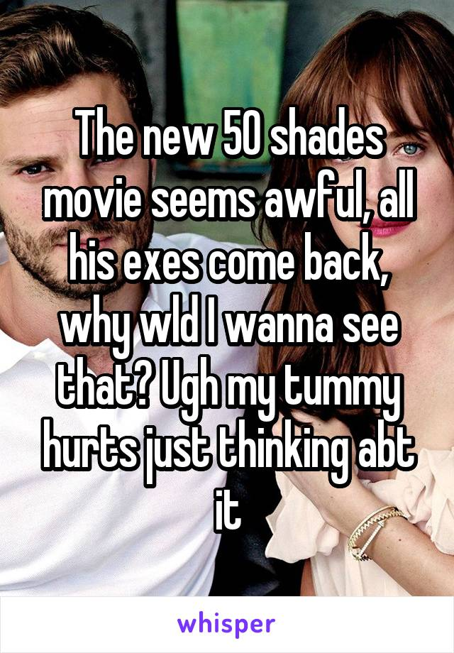 The new 50 shades movie seems awful, all his exes come back, why wld I wanna see that? Ugh my tummy hurts just thinking abt it