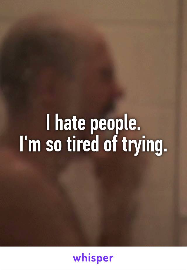 I hate people. I'm so tired of trying.
