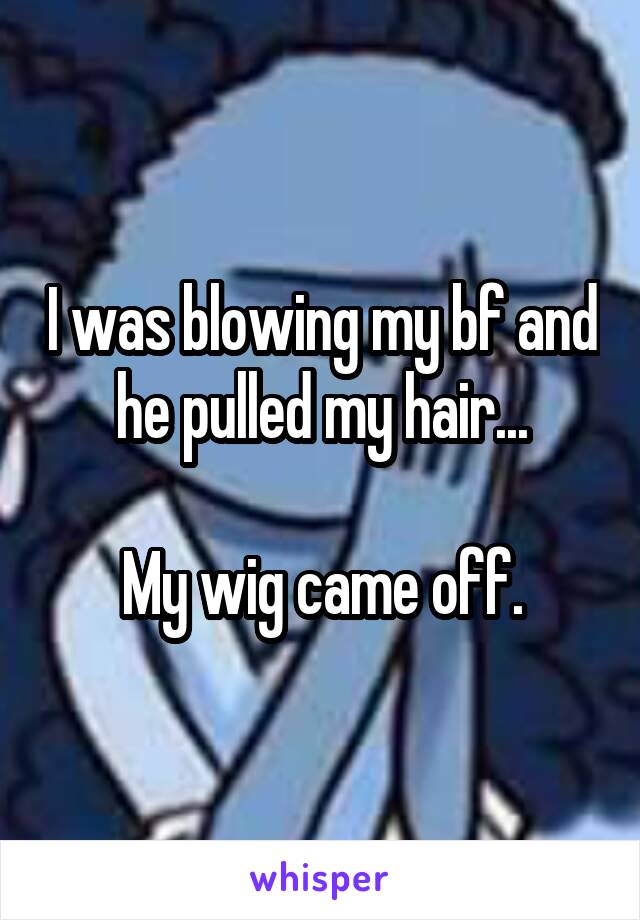 I was blowing my bf and he pulled my hair...  My wig came off.