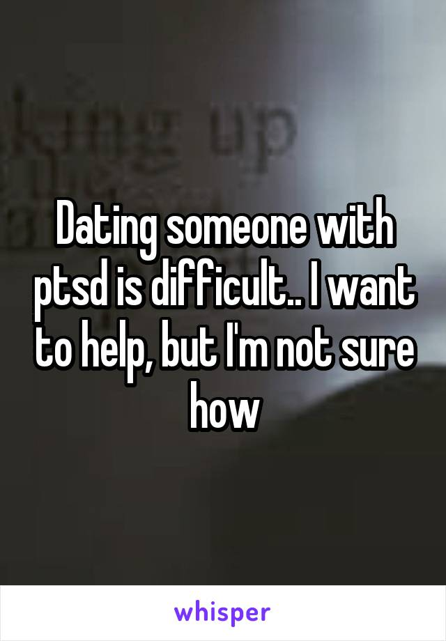 Dating someone with ptsd is difficult.. I want to help, but I'm not sure how