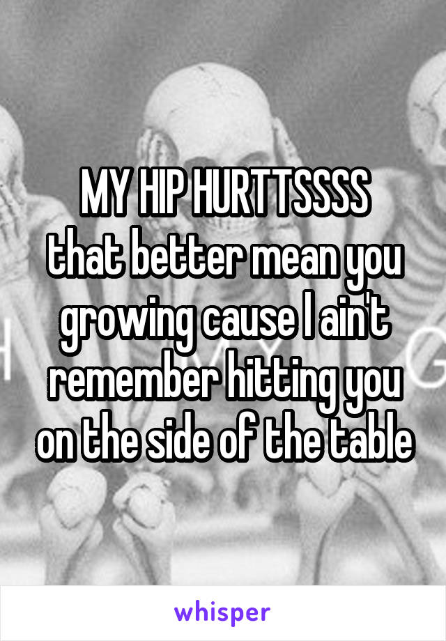MY HIP HURTTSSSS that better mean you growing cause I ain't remember hitting you on the side of the table