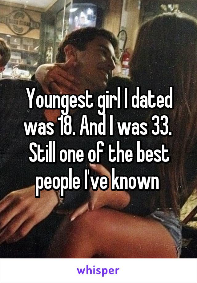 Youngest girl I dated was 18. And I was 33.  Still one of the best people I've known