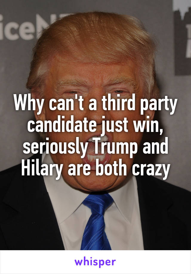 Why can't a third party candidate just win, seriously Trump and Hilary are both crazy