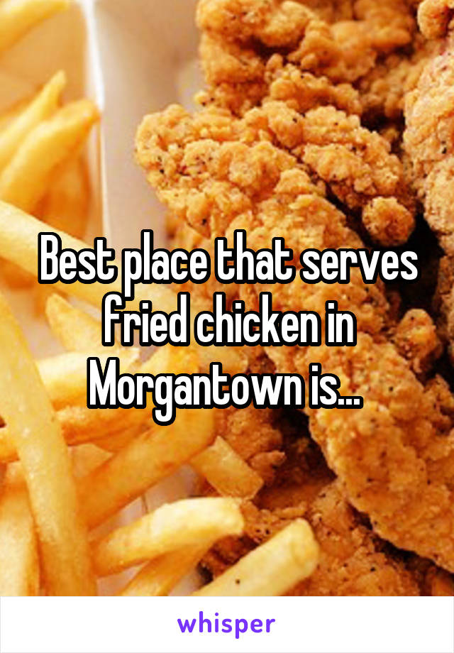 Best place that serves fried chicken in Morgantown is...