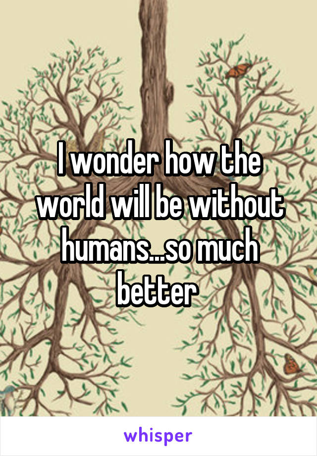 I wonder how the world will be without humans...so much better