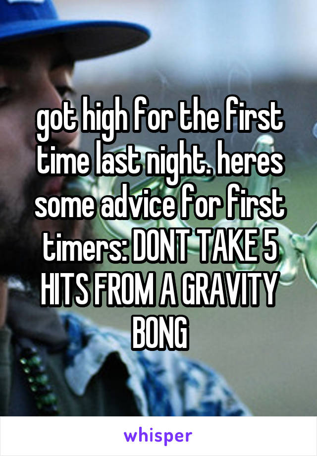 got high for the first time last night. heres some advice for first timers: DONT TAKE 5 HITS FROM A GRAVITY BONG
