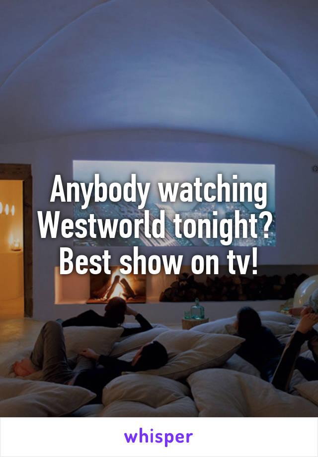Anybody watching Westworld tonight?  Best show on tv!