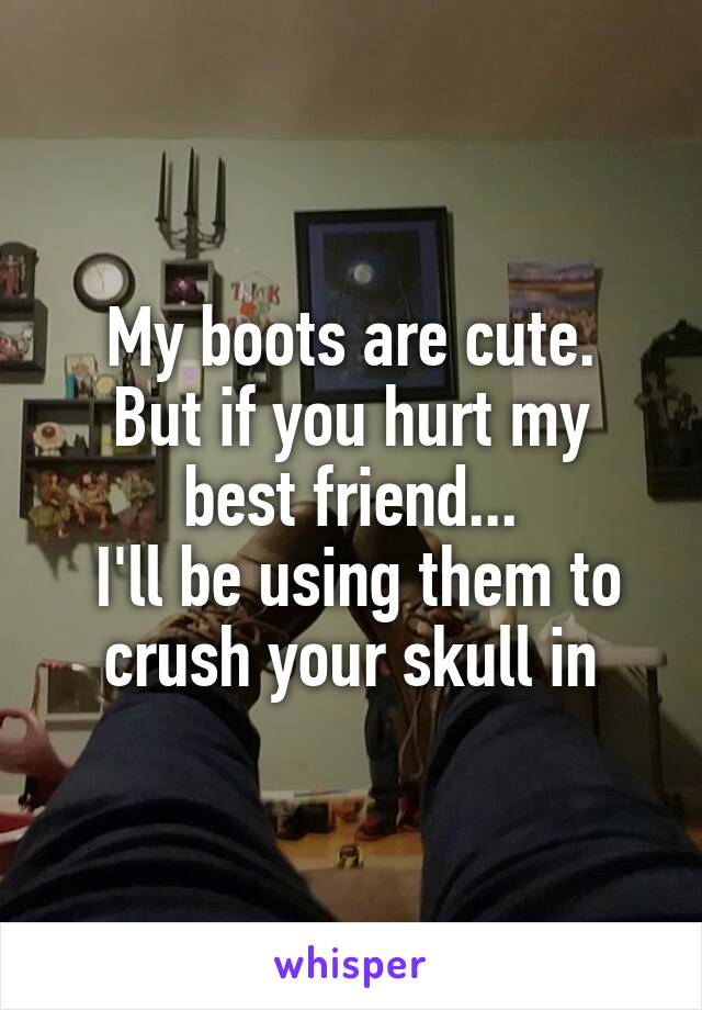 My boots are cute. But if you hurt my best friend...  I'll be using them to crush your skull in