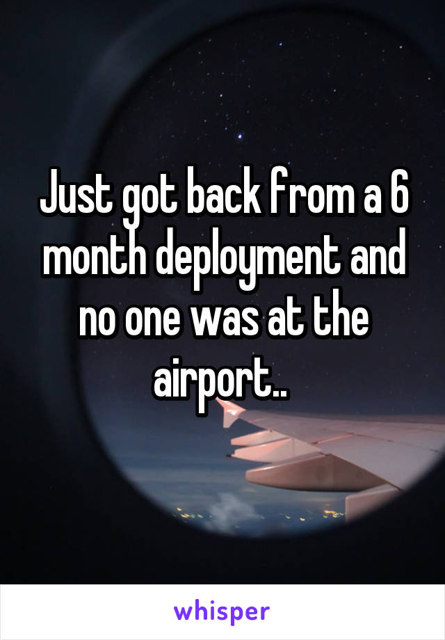 Just got back from a 6 month deployment and no one was at the airport..