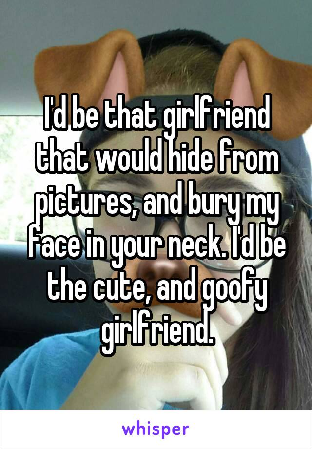 I'd be that girlfriend that would hide from pictures, and bury my face in your neck. I'd be the cute, and goofy girlfriend.