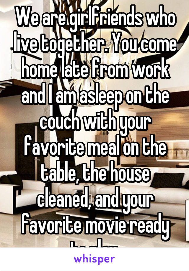 We are girlfriends who live together. You come home late from work and I am asleep on the couch with your favorite meal on the table, the house cleaned, and your favorite movie ready to play.
