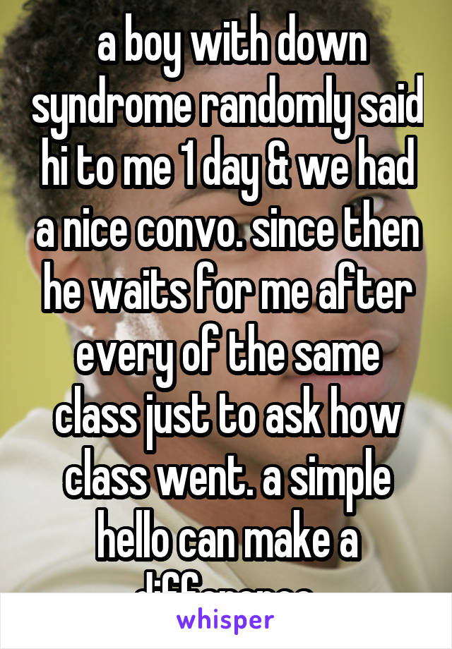 a boy with down syndrome randomly said hi to me 1 day & we had a nice convo. since then he waits for me after every of the same class just to ask how class went. a simple hello can make a difference.