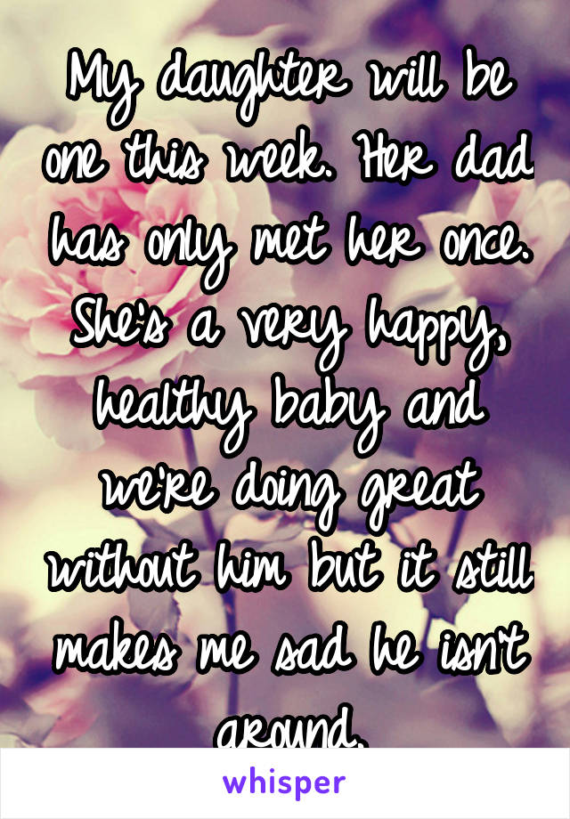 My daughter will be one this week. Her dad has only met her once. She's a very happy, healthy baby and we're doing great without him but it still makes me sad he isn't around.