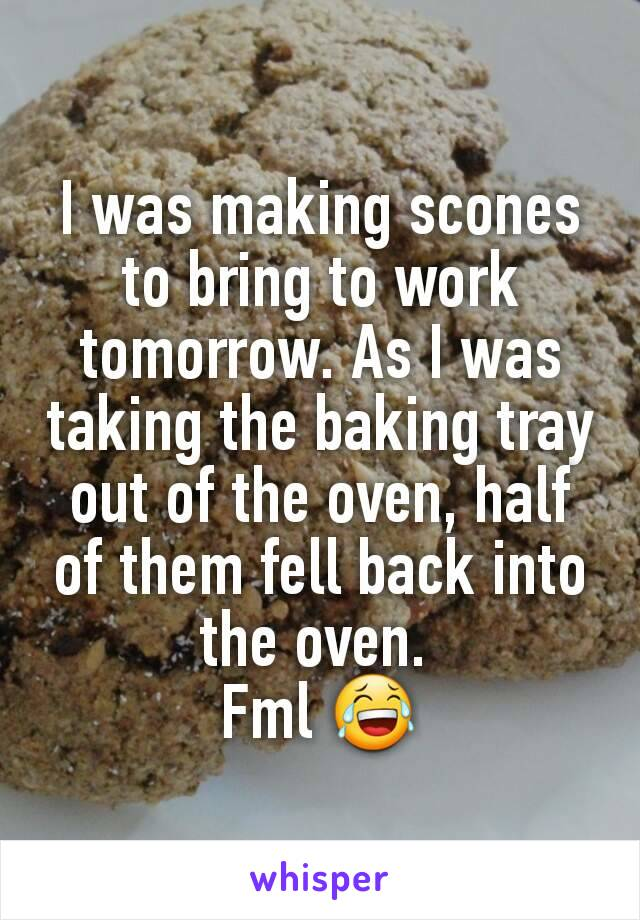 I was making scones to bring to work tomorrow. As I was taking the baking tray out of the oven, half of them fell back into the oven.  Fml 😂