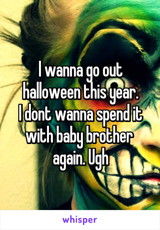 I wanna go out halloween this year. I dont wanna spend it with baby brother  again. Ugh