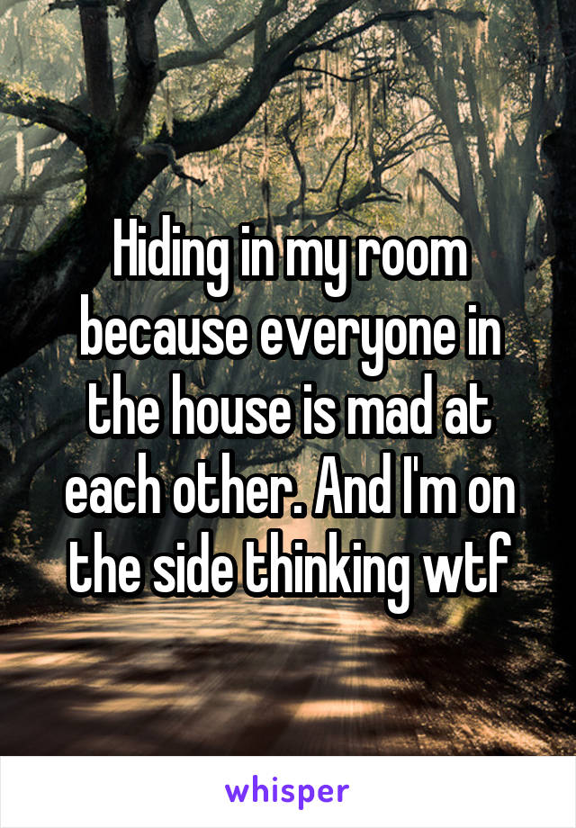 Hiding in my room because everyone in the house is mad at each other. And I'm on the side thinking wtf