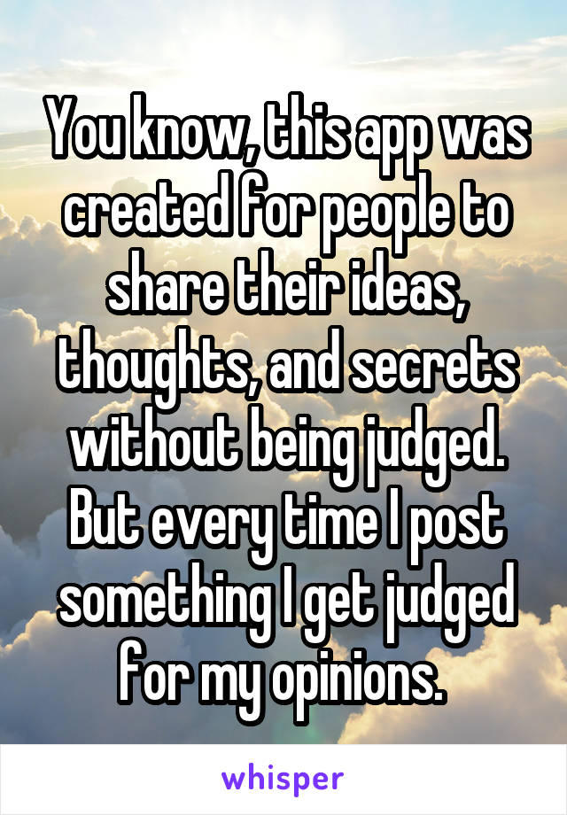 You know, this app was created for people to share their ideas, thoughts, and secrets without being judged. But every time I post something I get judged for my opinions.