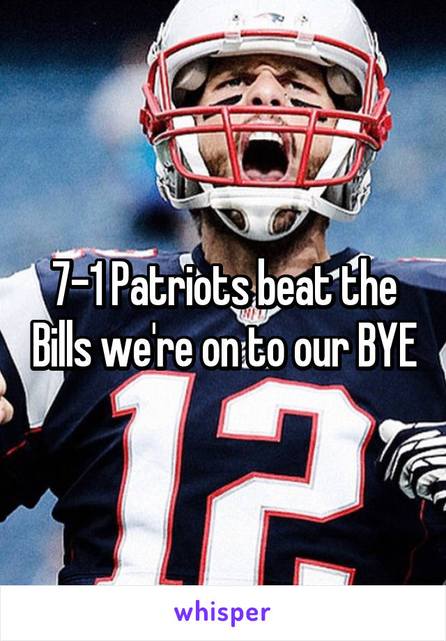 7-1 Patriots beat the Bills we're on to our BYE