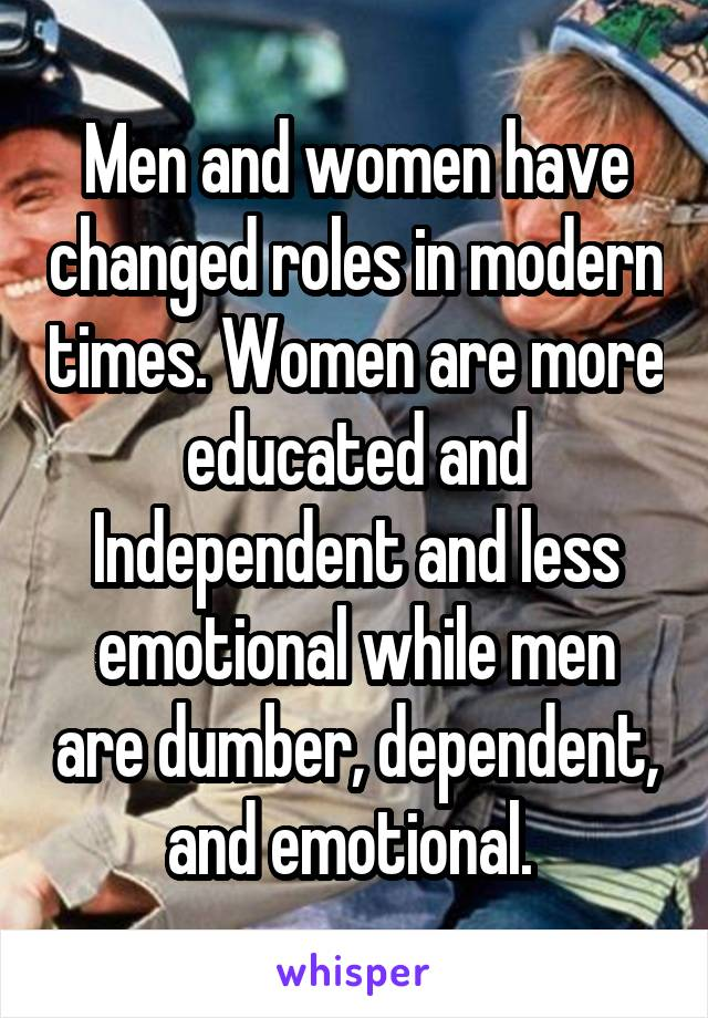 Men and women have changed roles in modern times. Women are more educated and Independent and less emotional while men are dumber, dependent, and emotional.