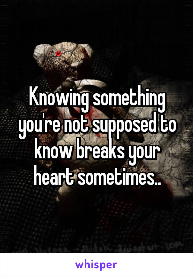 Knowing something you're not supposed to know breaks your heart sometimes..