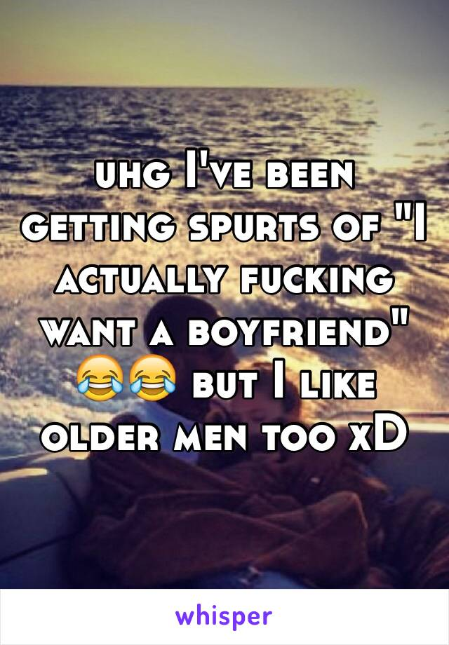 "uhg I've been getting spurts of ""I actually fucking want a boyfriend"" 😂😂 but I like older men too xD"
