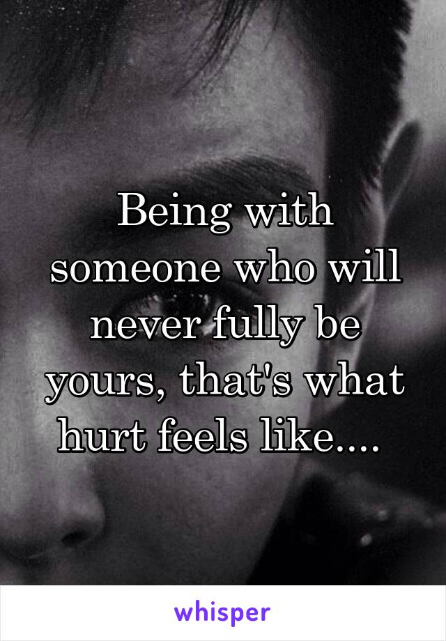 Being with someone who will never fully be yours, that's what hurt feels like....