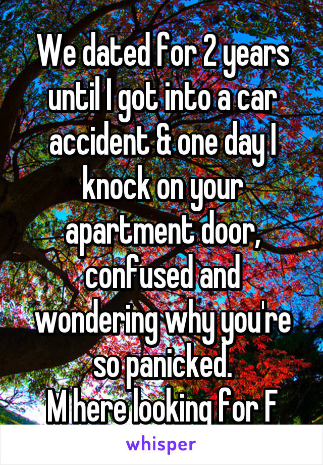 We dated for 2 years until I got into a car accident & one day I knock on your apartment door, confused and wondering why you're so panicked. M here looking for F