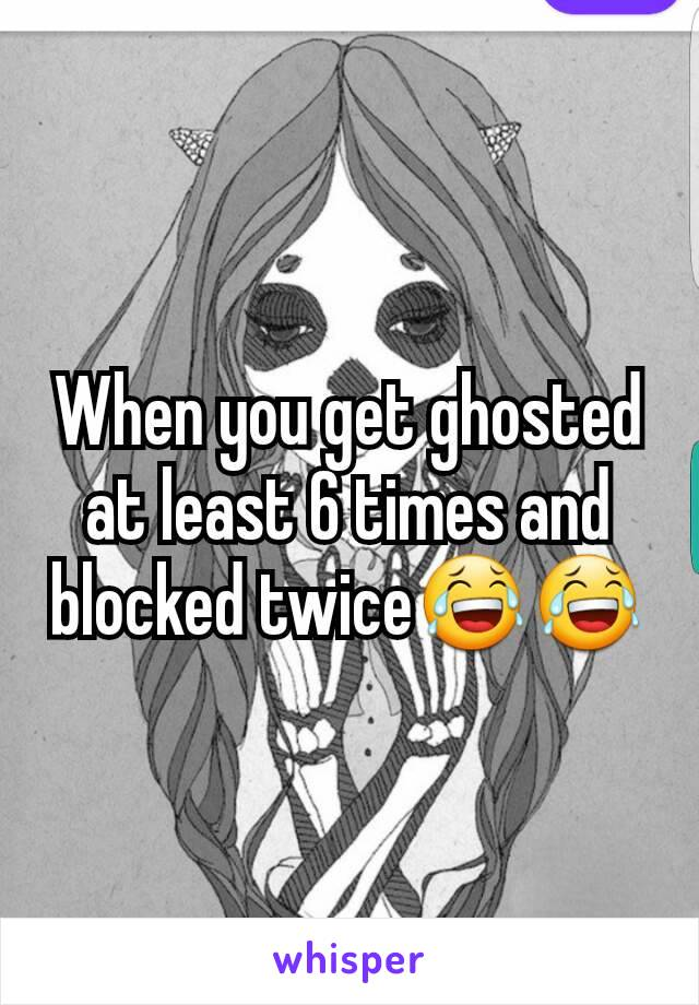 When you get ghosted at least 6 times and blocked twice😂😂