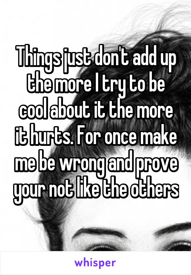 Things just don't add up the more I try to be cool about it the more it hurts. For once make me be wrong and prove your not like the others