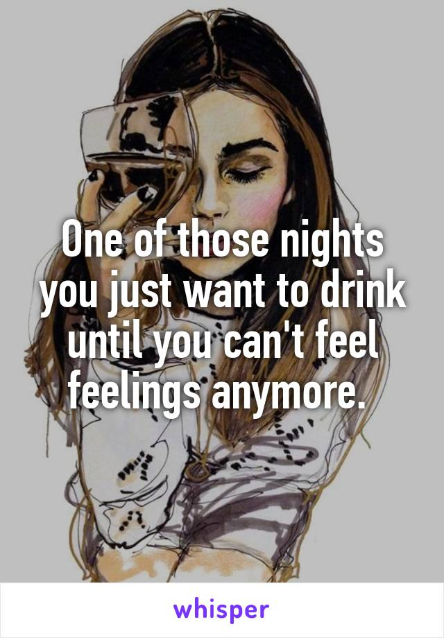 One of those nights you just want to drink until you can't feel feelings anymore.