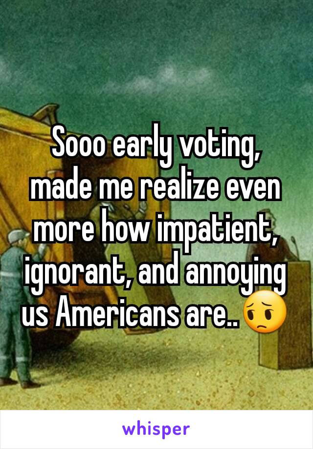 Sooo early voting, made me realize even more how impatient, ignorant, and annoying us Americans are..😔