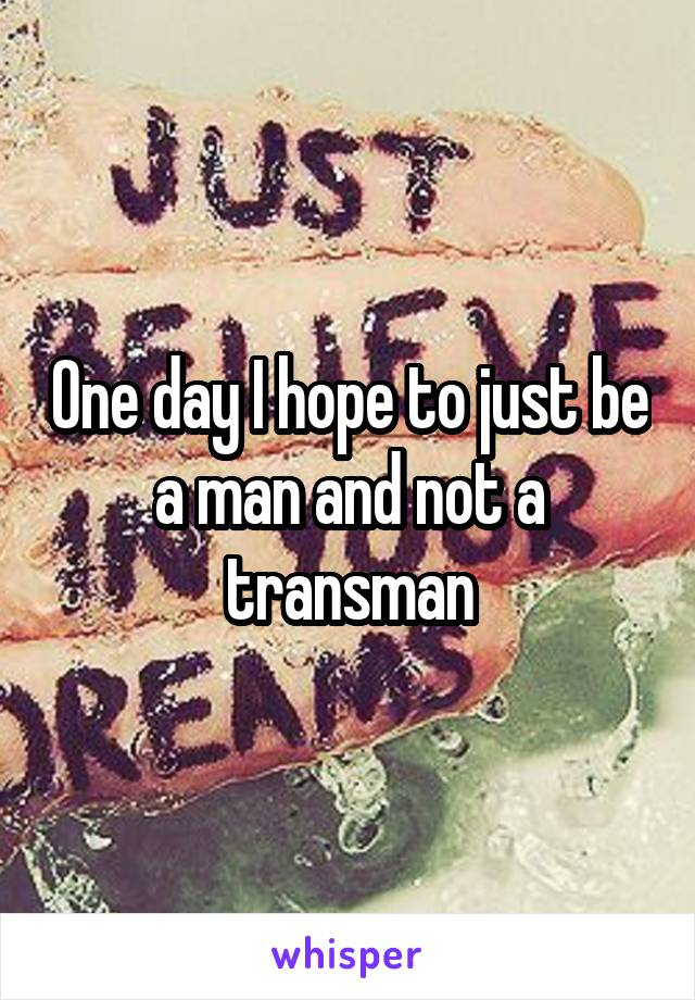 One day I hope to just be a man and not a transman
