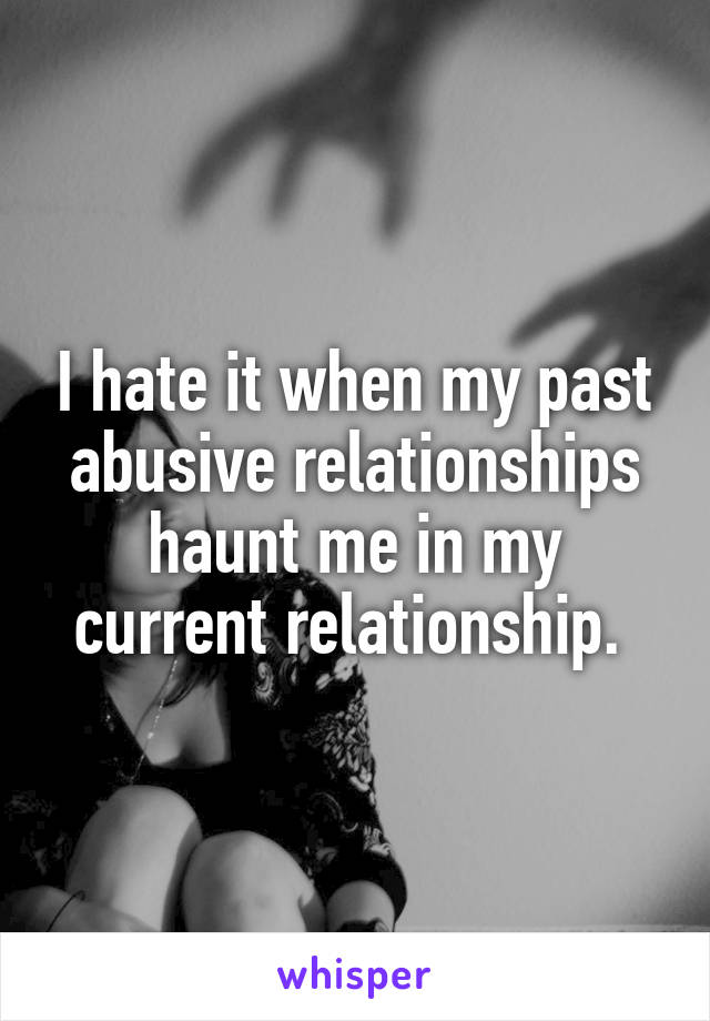I hate it when my past abusive relationships haunt me in my current relationship.