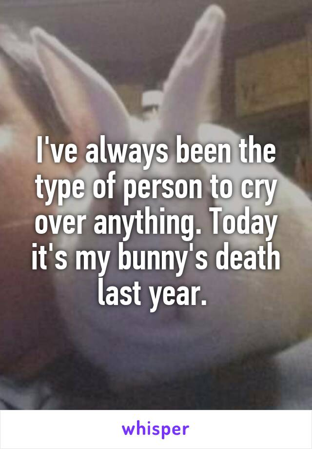 I've always been the type of person to cry over anything. Today it's my bunny's death last year.
