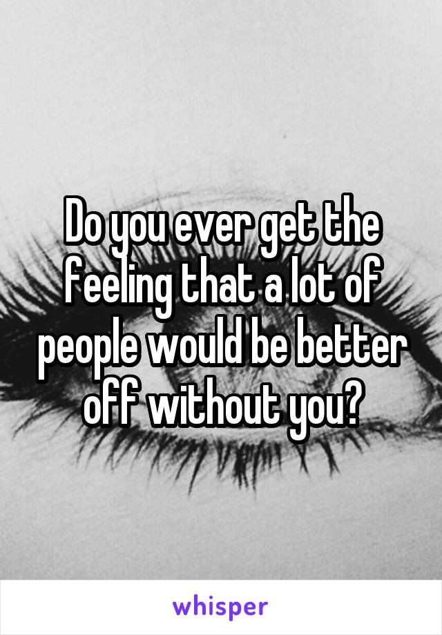 Do you ever get the feeling that a lot of people would be better off without you?