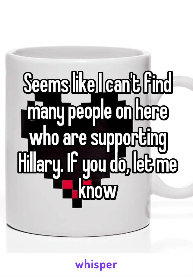 Seems like I can't find many people on here who are supporting Hillary. If you do, let me know