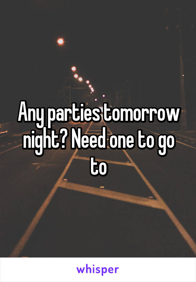 Any parties tomorrow night? Need one to go to