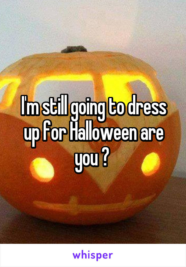 I'm still going to dress up for Halloween are you ?