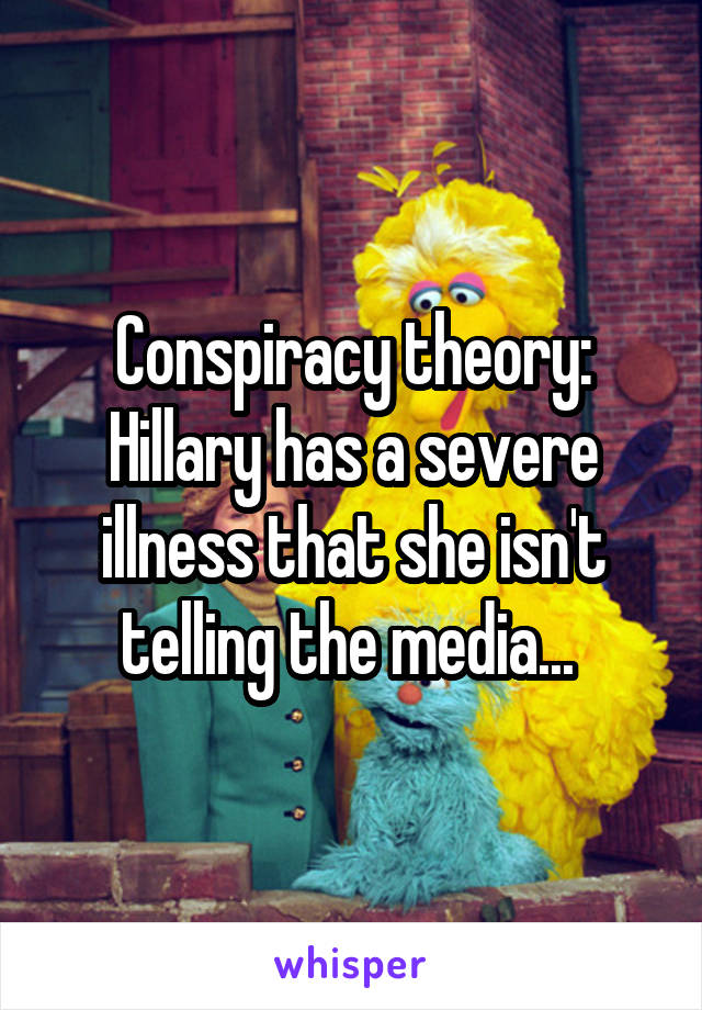 Conspiracy theory: Hillary has a severe illness that she isn't telling the media...